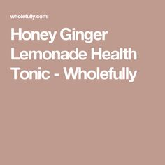 Honey Ginger Lemonade Health Tonic - Wholefully