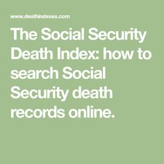 The Social Security Death Index: how to search Social Security death records online.