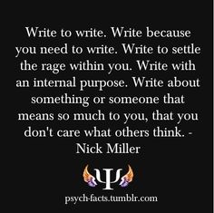 """""""Write To Settle the Rage Withing You..."""" by Teryn O'Brien I love this quote because it so accurately describes why I write. The more I embrace the truths behind what I'm writing, the more I just can't stop writing.  I write my nonfiction to bring healing and hope and beauty and light to dark and broken people (including myself)."""
