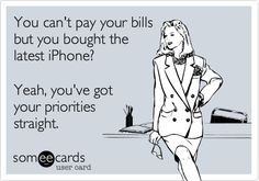 You can't pay your bills but you bought the latest iPhone? Yeah, you've got your priorities straight!!! Yet you have to ask others to help pay your bills all the time! Pathetic! its called grow up and take responsibility!