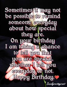 Sometimes it may not be possible to remind someone everyday about how special they are. On your birthday I am taking a chance to tell you that you are special, whether I tell you everyday or not. Happy Birthday.