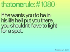 If he wants you to be in his life he'll put you there, you shouldn't have to fight for a spot.