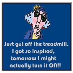 Just got off the treadmill. I got so inspired, tomorrow I might actually turn it ON!!