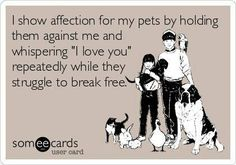 """I show affection for my pets by holding them against me and whispering """"I love you"""" repeatedly while they struggle to break free."""