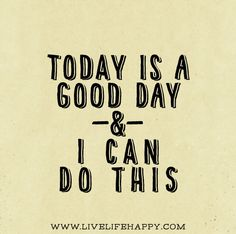 Today is a good day and I can do this.