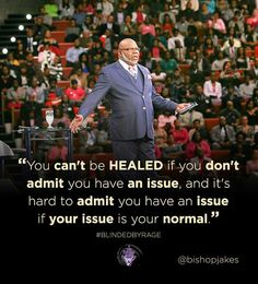 """"""" You can't be healed if you don't admit you have an issue. This is a fact. Quote by Bishop T.D.Jakes."""