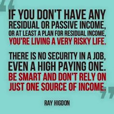 """If you don't have any residual or passive income, or at least a plan for residual income, you're living a very risky life.  There is no security in a job, even a high paying one.  Be smart and don't rely on just one source of income.""  ~Ray Higdon"