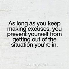 As long as you keep making excuses, you prevent yourself from getting out of the situation you're in.