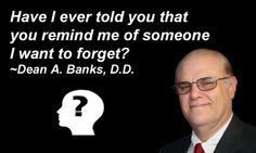 Have I ever told you that you remind me of someone I want to forget? ~Dean A. Banks, D.D.