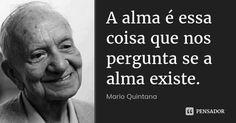 A alma é essa coisa que nos pergunta se a alma existe. — Mario Quintana