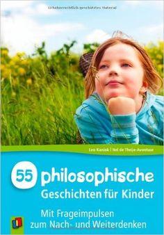 55 philosophische Geschichten für Kinder: Mit Frageimpulsen zum Nach- und Weiterdenken: Amazon.de: Nel de Theije-Avontuur, Leo Kaniok, Gabriele Steinbach: Bücher