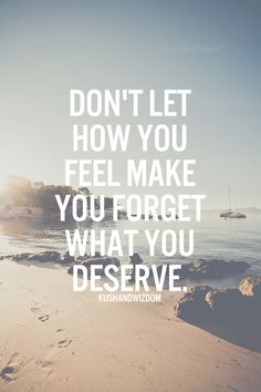 And don't sacrifice what you deserve in the future for what you feel in the present...