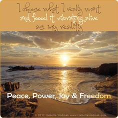 I choose what I really want and feel it vibrating alive as my reality. Peace, power, joy & freedom.