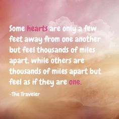 Some hearts are only a few feet away from one another, but thousands of miles apart, while others are thousands of miles apart but feel as if they are one. -The Traveler Epiphany Quotes, Miles Apart, Life Quotes, Hearts, Feelings, Quotes About Life, Quote Life, Living Quotes, Quotes On Life