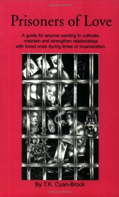 Prisoners of Love: A Guide for Anyone Wanting to Cultivate, Maintain and Strengthen Relationships with Loved Ones During Times of Incarceration by T. K. Cyan-Brock,http://www.amazon.com/dp/0970707002/ref=cm_sw_r_pi_dp_gzJZsb1F3TGBT4D3