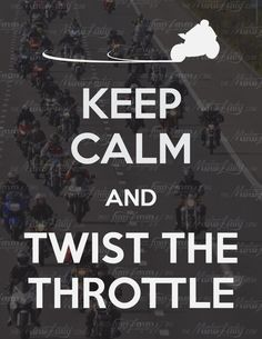 Keep calm and twist the throttle.  OR don't keep calm ... And twist the throttle...  :)