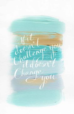 words of wisdom: If it doesn't challenge you it doesn't change you