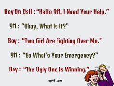 """Boy on call : """"Hello 911, I need you help."""" 911 : """"Ok, what is it?"""" Boy : """"Two girls are fighting over me."""" 911 : """"So what's your emergency?"""" Boy : """"The ugly one is winning."""""""
