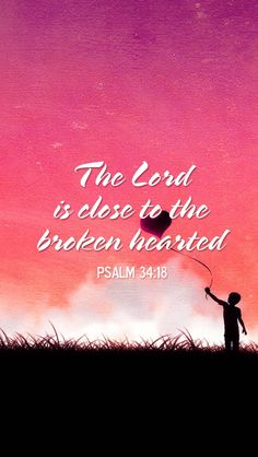 The Lord is close to the brokenhearted... Psalm 34:18