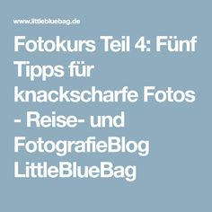 Fotokurs Teil 4: Fünf Tipps für knackscharfe Fotos - Reise- und FotografieBlog LittleBlueBag