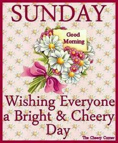 Sunday, Good Morning, Wishing Everyone A Bright & Cheery Day