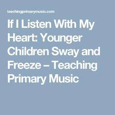 If I Listen With My Heart: Younger Children Sway and Freeze – Teaching Primary Music