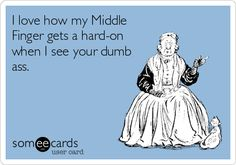 I love how my Middle Finger gets a hard-on when I see your dumb ass.