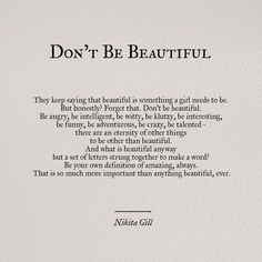 """Tattoo the words """"Don't Be Beautiful"""" in gorgeous script writing. I love this quote! Pretty Words, Beautiful Words, Cool Words, You Are Beautiful Quotes, Beautiful Daughter Quotes, Beautiful Poetry, Great Quotes, Quotes To Live By, Awesome Quotes"""