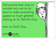 Did anyone ever stop to wonder why we try so hard to make everything appear so much greener looking on St. Patricks Day - than on.