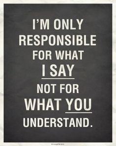 I am responsible for what I say, not for what you understood.