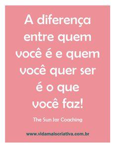 A diferença entre quem você é e quem você quer ser é o que você faz!