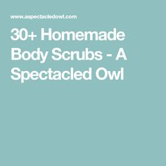 30+ Homemade Body Scrubs - A Spectacled Owl