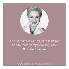 """""""Lo imposible no existe para la mujer, solo le toma tiempo sonseguirlo"""". Frase Carolina Herrera #quotes"""