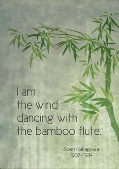 I am the wind dancing with the bamboo flute - Soen Taiwanese-born Japanese rōshi and Zen Buddhist master in the Rinzai tradition. Zen Quotes, Bible Verses Quotes, Poetry Quotes, Wisdom Quotes, Words Quotes, Life Quotes, Inspirational Quotes, Zen Sayings, Japanese Poem