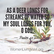 As the deer longs for streams of water so my soul longs for you, O God. Psalm 42:1