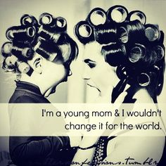 I'm a young mom & I wouldn't change it for the world.