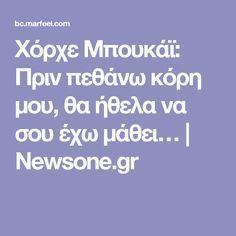 Χόρχε Μπουκάϊ: Πριν πεθάνω κόρη μου, θα ήθελα να σου έχω μάθει…   Newsone.gr