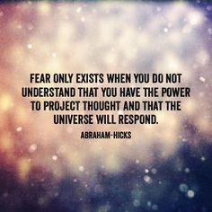 """Fear only exists when you do not understand that you have the power to project thought and that the universe will respond."" ~ Abraham-Hicks"