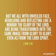 2 Cor. 3:18 But we all with unveiled face, beholding and reflecting like a mirror the glory of the Lord, are being transformed into the same image from glory to glory, even as from the Lord Spirit.