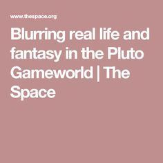 Blurring real life and fantasy in the Pluto Gameworld | The Space
