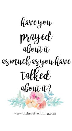 """""""Have you prayed about it as much as you have talked about it?"""" free printable with watercolor flowers from The Beauty Within 31!"""