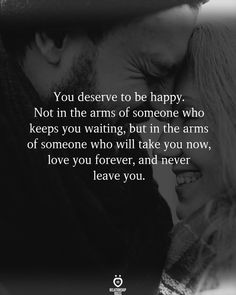 You deserve to be happy. Not in the arms of someone who keeps you waiting, but in the arms of someone who will take you now, love you forever, and never leave you.