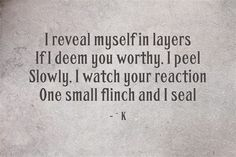 INFJ. I reveal myself in layers. If I deem you worthy, I peel. Slowly. I watch your reaction. One small flinch and I seal.
