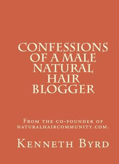 Confessions of a Male Natural Hair Blogger by Kenneth Byrd, http://www.amazon.com/gp/product/B008RWO52M/ref=cm_sw_r_pi_alp_uoWgqb1W97907
