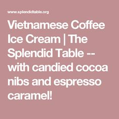 Vietnamese Coffee Ice Cream | The Splendid Table -- with candied cocoa nibs and espresso caramel!