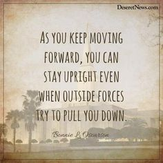 """""""As you keep moving forward, you can stay upright even when outside forces try to pull you down."""" -Sister Bonnie L. Oscarson"""