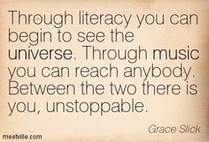 Through literacy you can begin to see the universe. Through music, you can reach anybody. Between the two, there is you, unstoppable. - Grace Slick