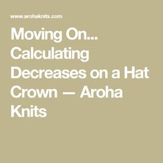 Moving On... Calculating Decreases on a Hat Crown — Aroha Knits