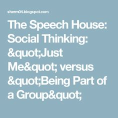 """The Speech House: Social Thinking:  """"Just Me"""" versus """"Being Part of a Group"""""""