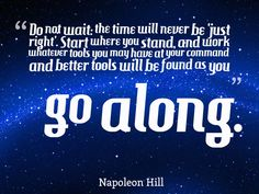 """""""Do not wait: the time will never be 'just right'. Start where you stand, and work whatever tools you may have at your command and better tools will be found as you go along.""""   ~ Napoleon Hill"""